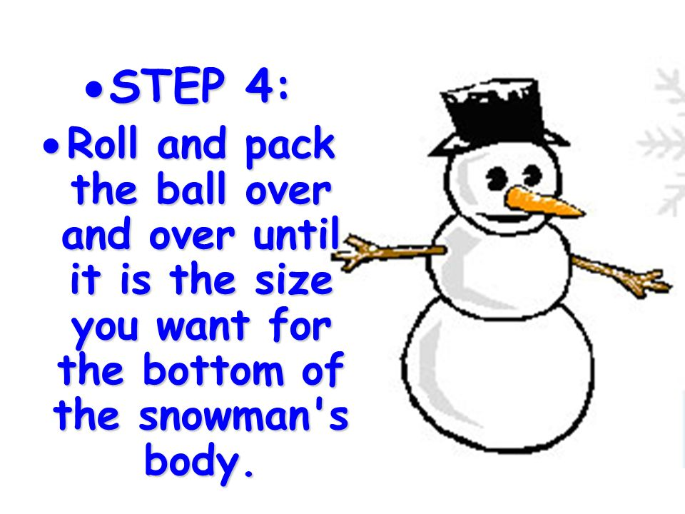 STEP 4: Roll and pack the ball over and over until it is the size you want for the bottom of the snowman s body.