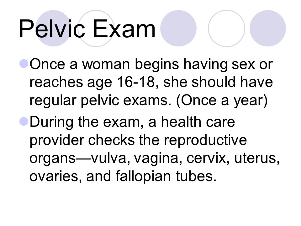 Pelvic Exam Once a woman begins having sex or reaches age 16-18, she should have regular pelvic exams. (Once a year)
