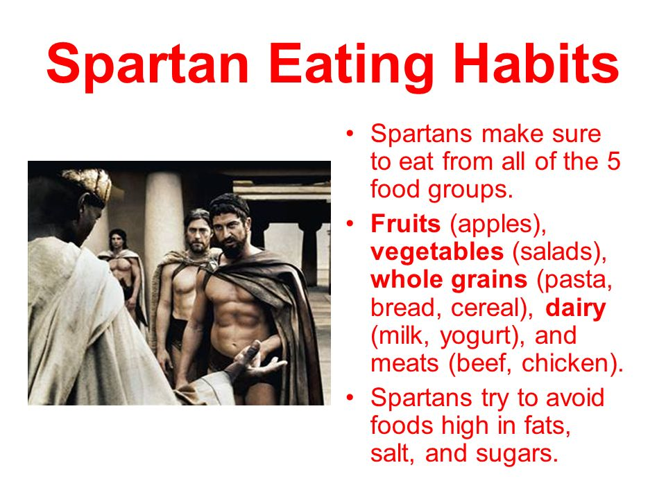 Spartan Eating Habits Spartans make sure to eat from all of the 5 food groups.