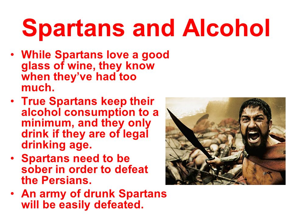 Spartans and Alcohol While Spartans love a good glass of wine, they know when they've had too much.