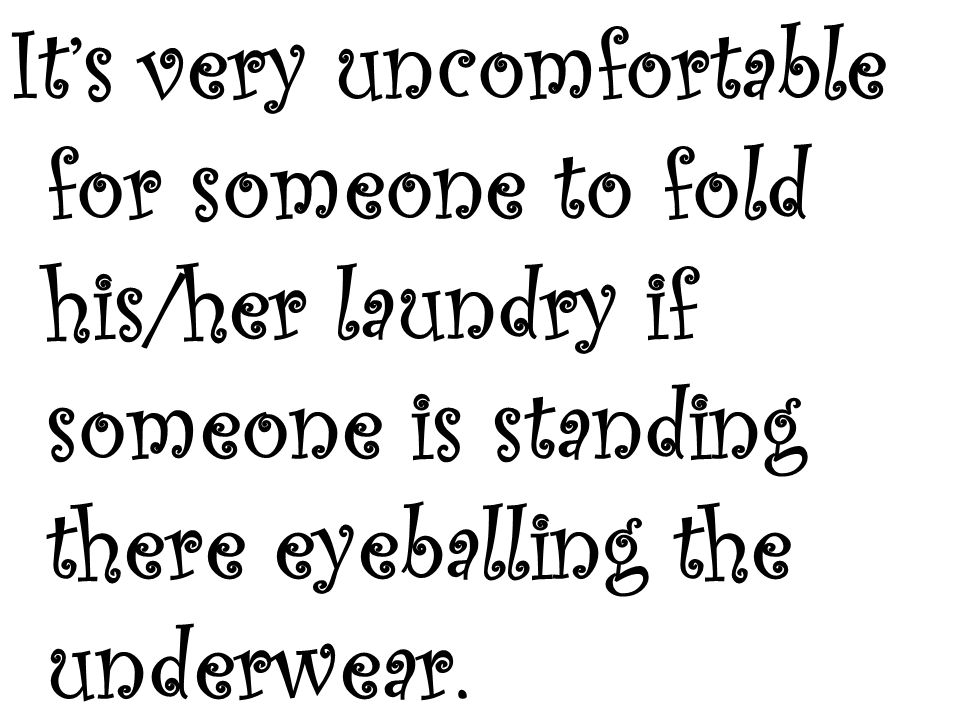 It's very uncomfortable for someone to fold his/her laundry if someone is standing there eyeballing the underwear.