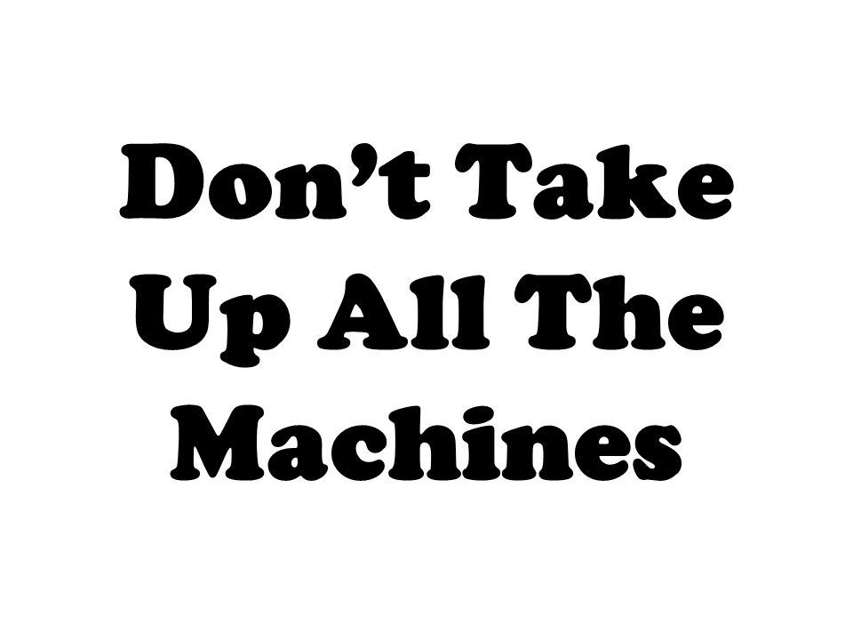 Don't Take Up All The Machines
