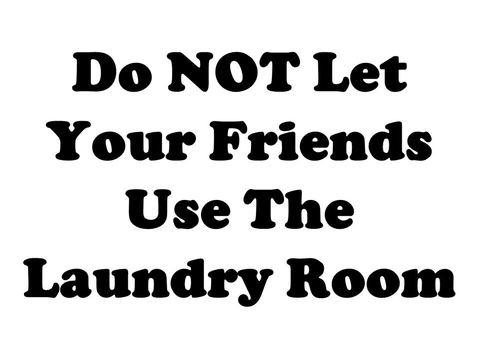 Do NOT Let Your Friends Use The Laundry Room
