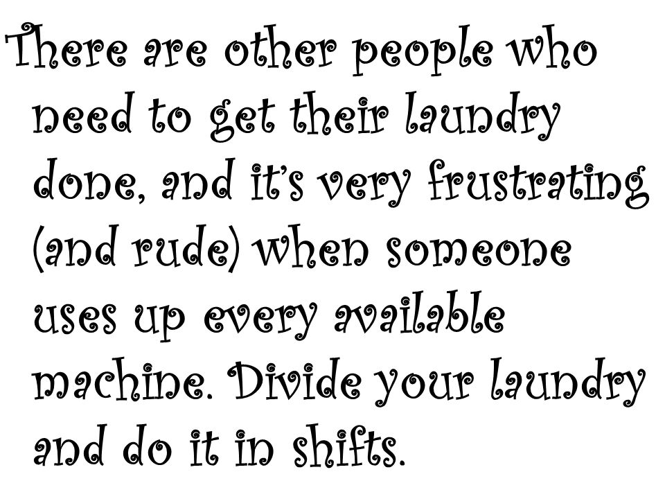 There are other people who need to get their laundry done, and it's very frustrating (and rude) when someone uses up every available machine.