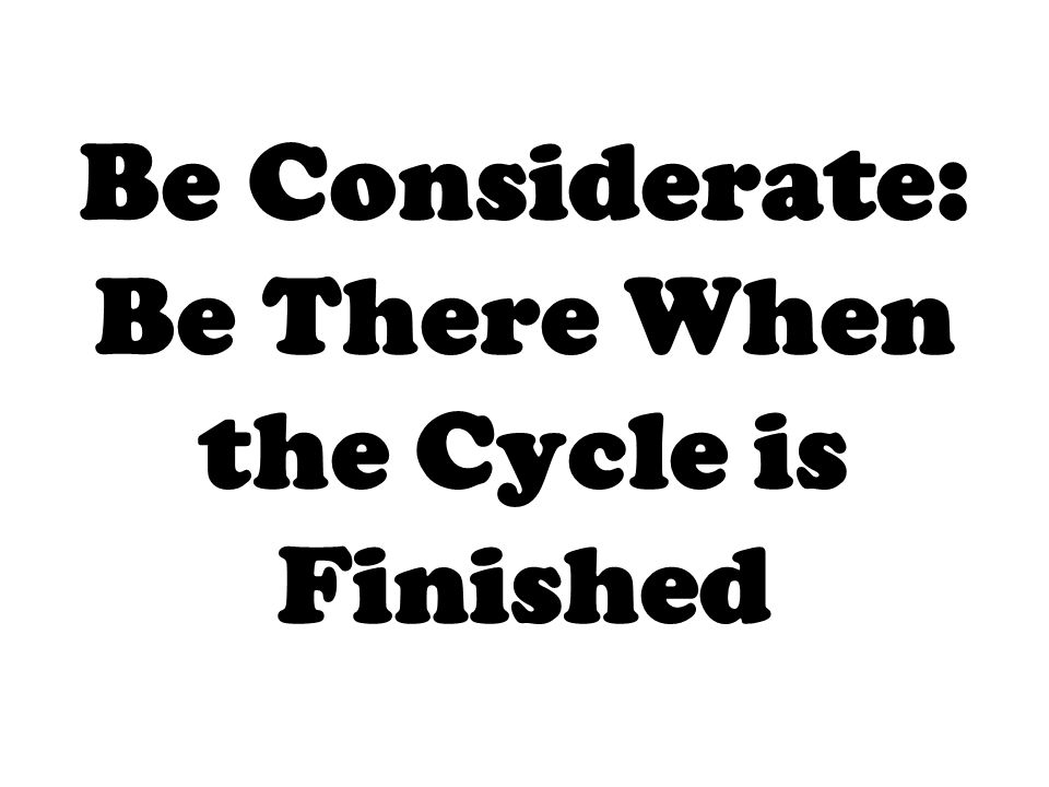 Be Considerate: Be There When the Cycle is Finished