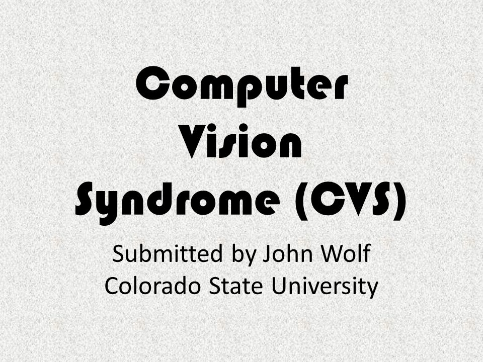 Computer Vision Syndrome (CVS) Submitted by John Wolf Colorado State University