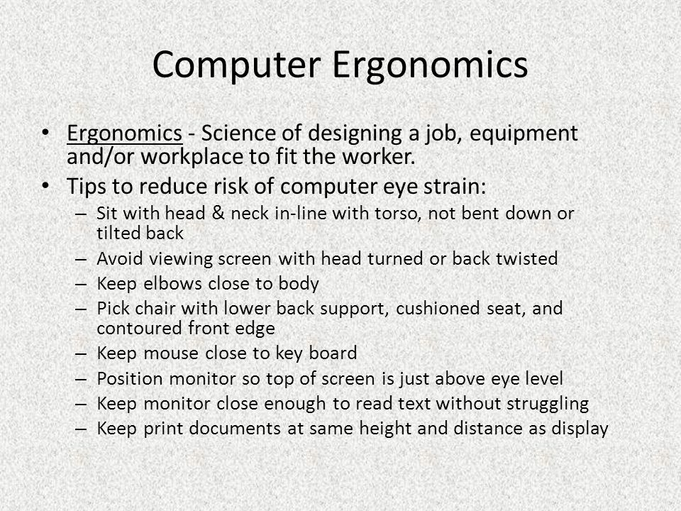 Computer Ergonomics Ergonomics - Science of designing a job, equipment and/or workplace to fit the worker.