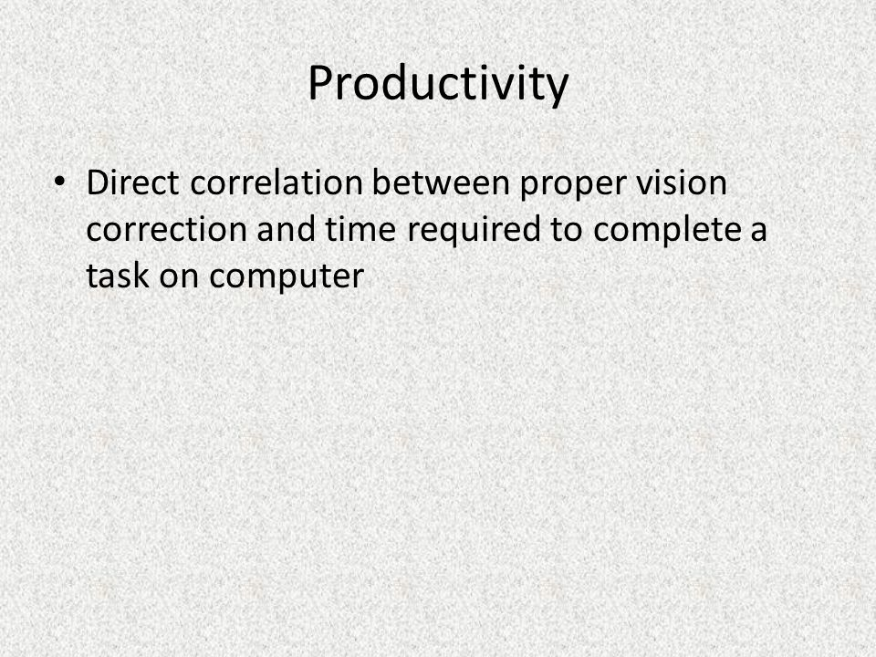 Productivity Direct correlation between proper vision correction and time required to complete a task on computer.