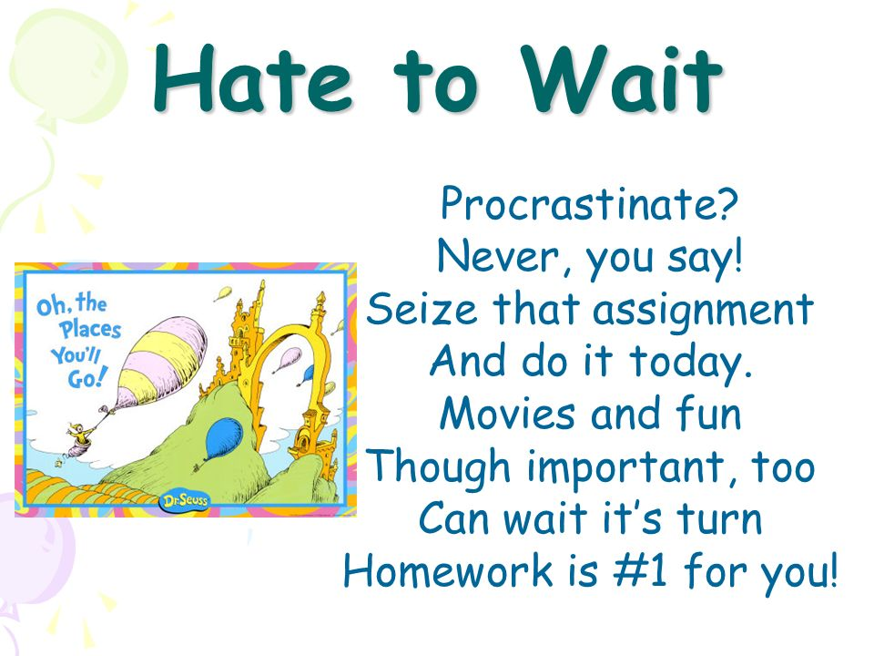 Hate to Wait Procrastinate Never, you say! Seize that assignment