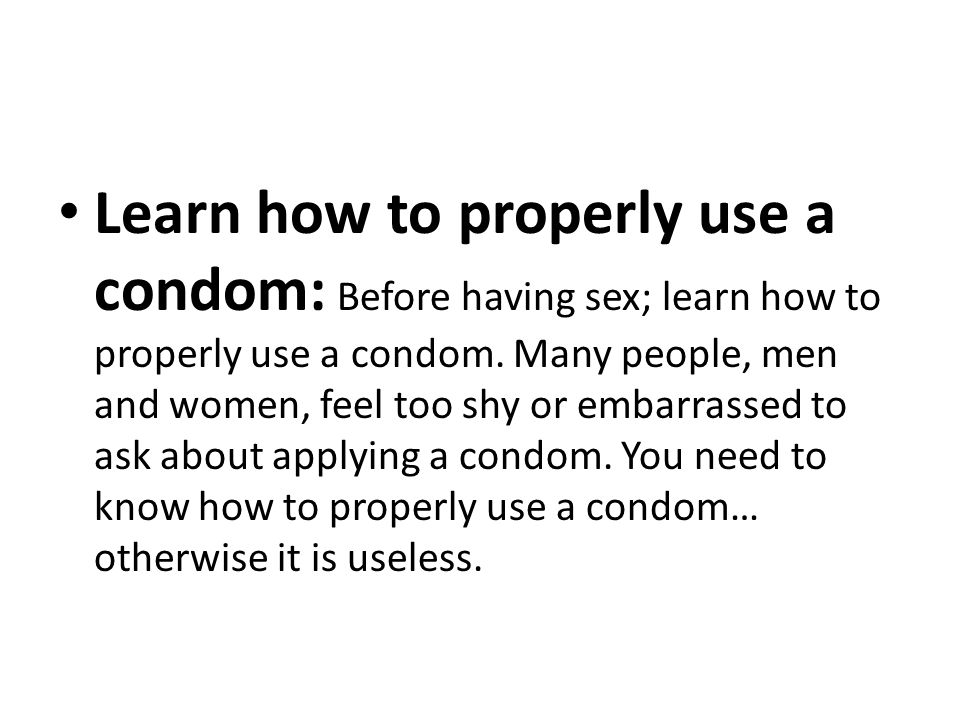 Learn how to properly use a condom: Before having sex; learn how to properly use a condom.