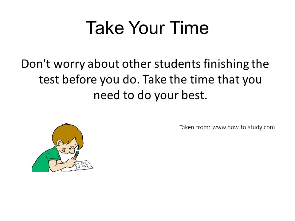 Take Your Time Don t worry about other students finishing the test before you do. Take the time that you need to do your best.