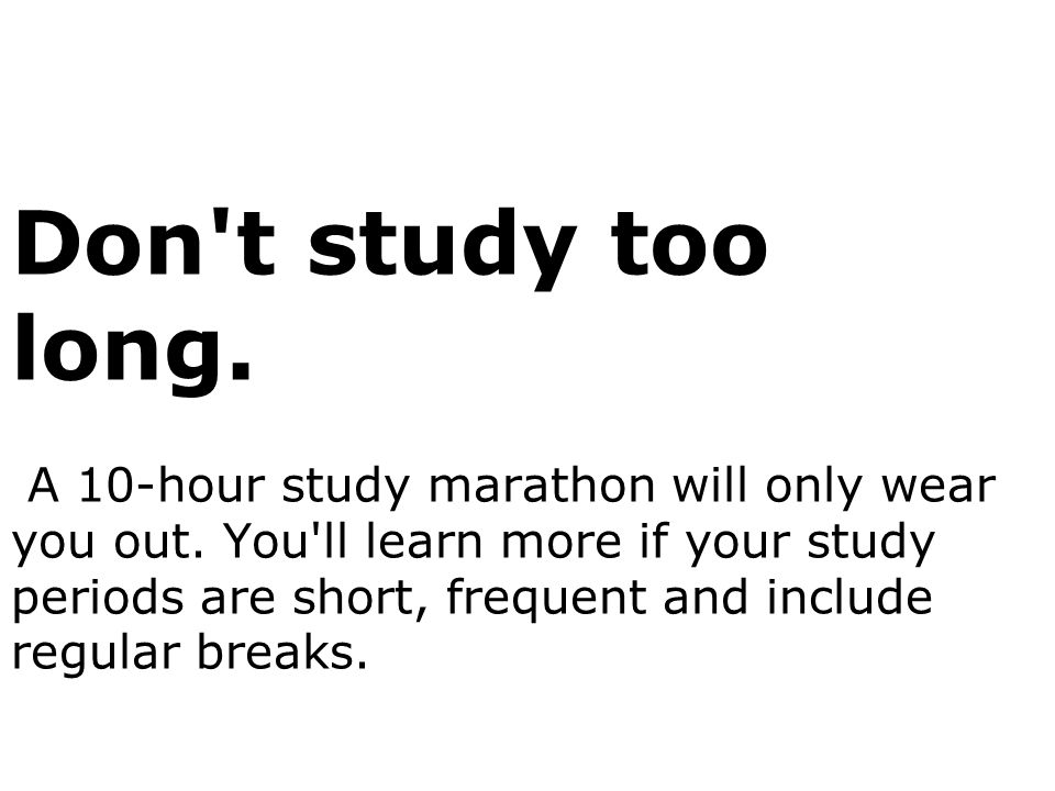 Don t study too long. A 10-hour study marathon will only wear you out