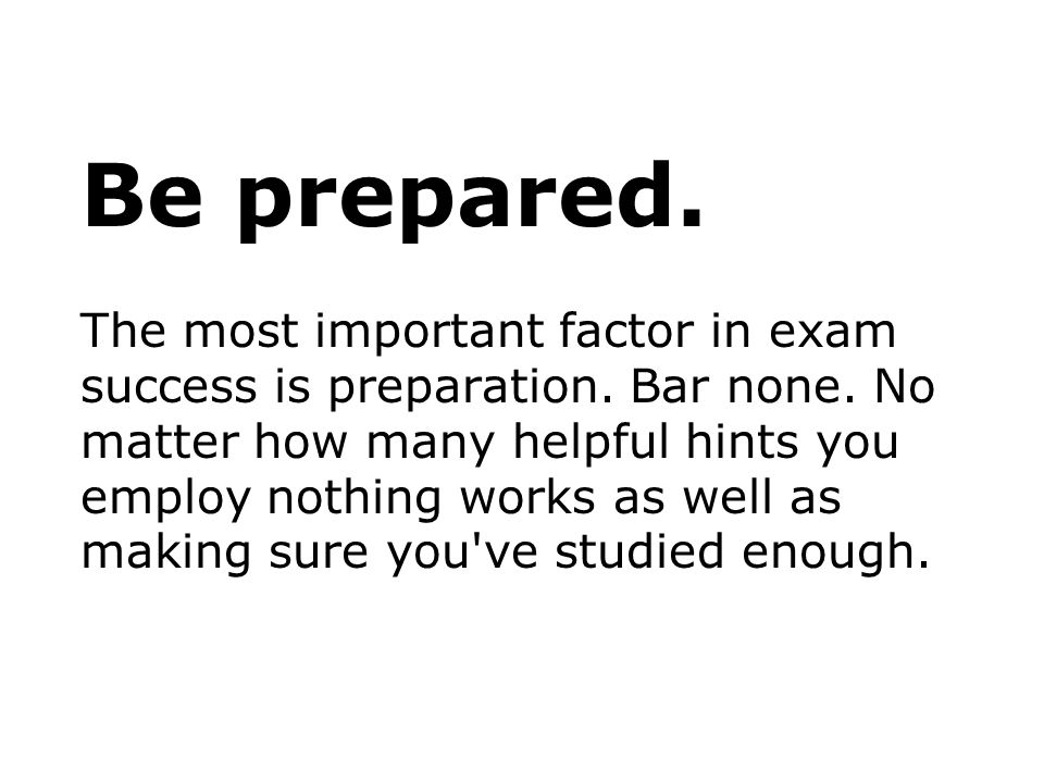 Be prepared. The most important factor in exam success is preparation