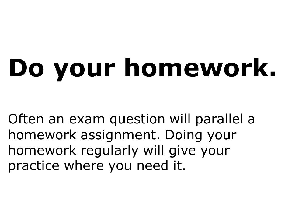 Do your homework. Often an exam question will parallel a homework assignment.