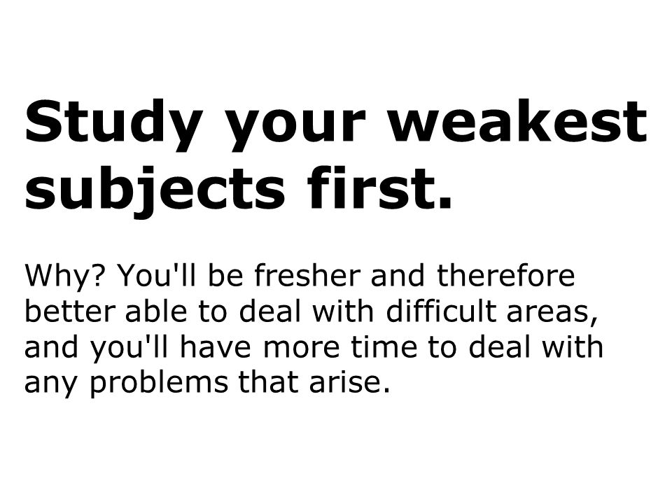 Study your weakest subjects first. Why