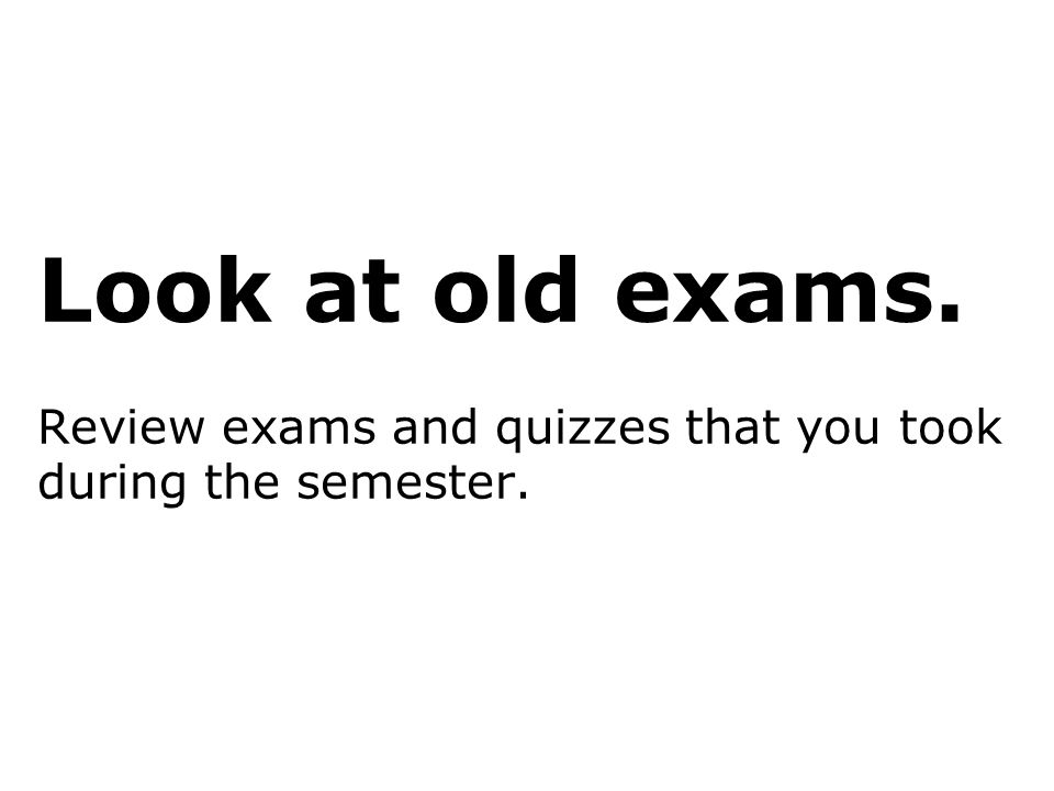 Look at old exams. Review exams and quizzes that you took during the semester.