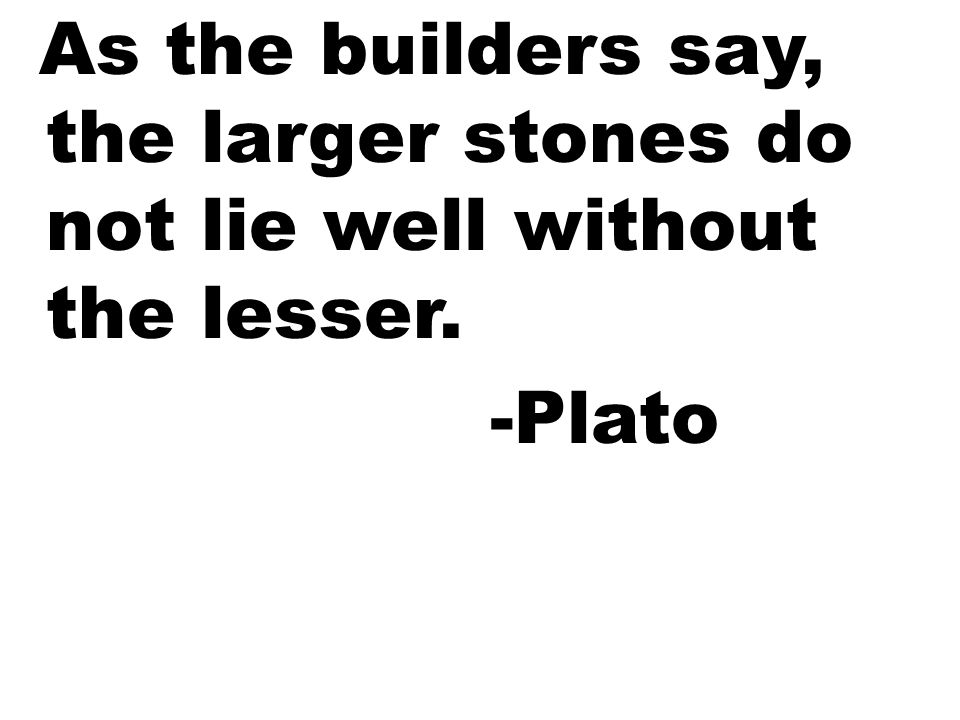 As the builders say, the larger stones do not lie well without the lesser.