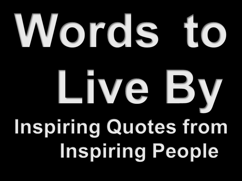 Words to Live By Inspiring Quotes from Inspiring People