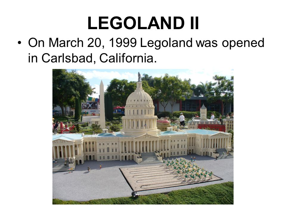 LEGOLAND II On March 20, 1999 Legoland was opened in Carlsbad, California.