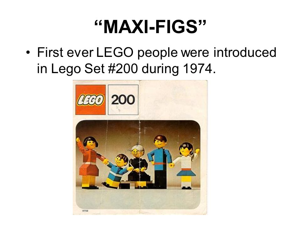 MAXI-FIGS First ever LEGO people were introduced in Lego Set #200 during 1974.