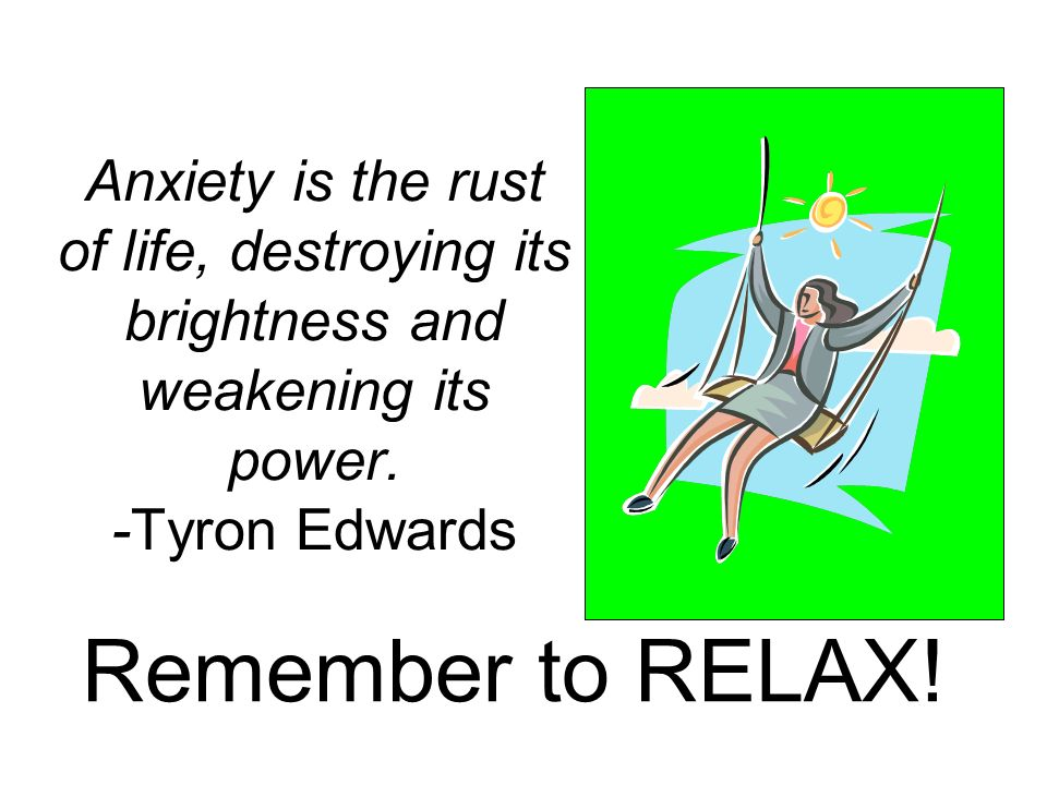 Anxiety is the rust of life, destroying its brightness and weakening its power. -Tyron Edwards