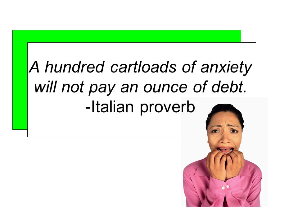 A hundred cartloads of anxiety will not pay an ounce of debt