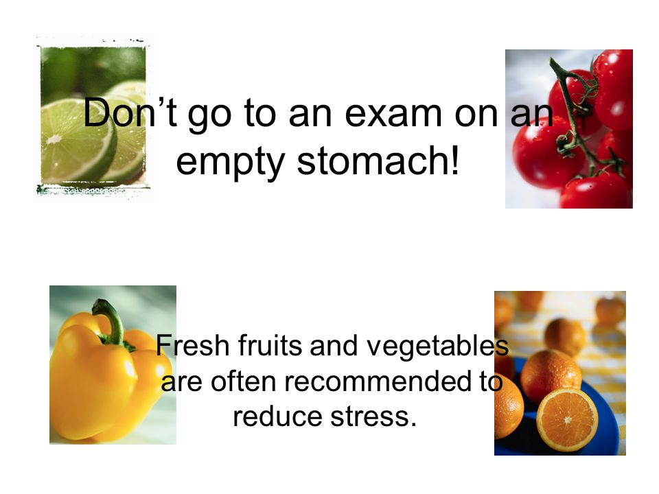Don't go to an exam on an empty stomach!