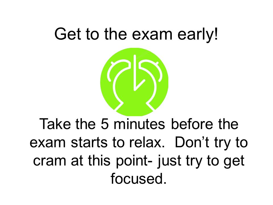 Get to the exam early. Take the 5 minutes before the exam starts to relax.