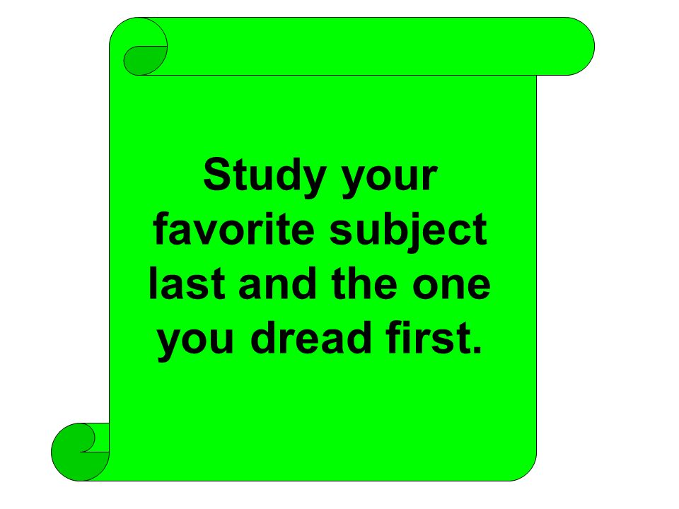 Study your favorite subject last and the one you dread first.