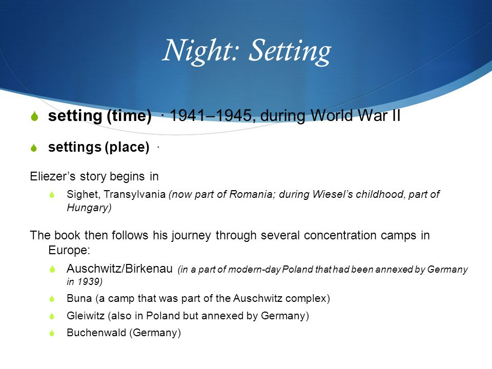 setting analysis night by eie wiesel Night, by elie wiesel, is a memoir about his life in concentration camps during the time of the holocaust before going to the concentration camps, eliezer is a normal boy with a loving family who would do anything for him, and he would do anything for them.