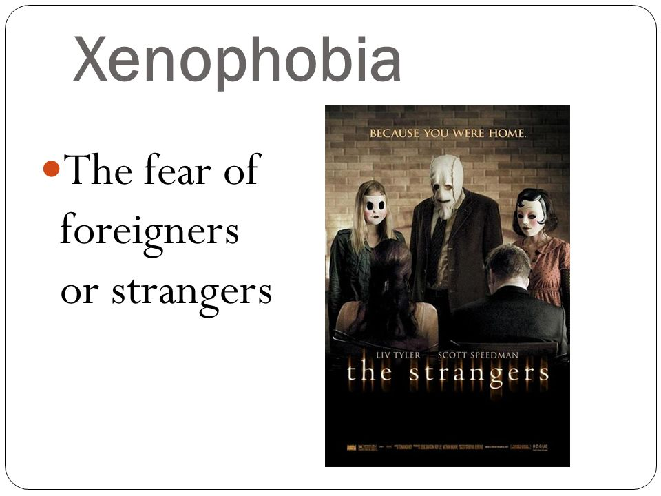 Xenophobia The fear of foreigners or strangers.