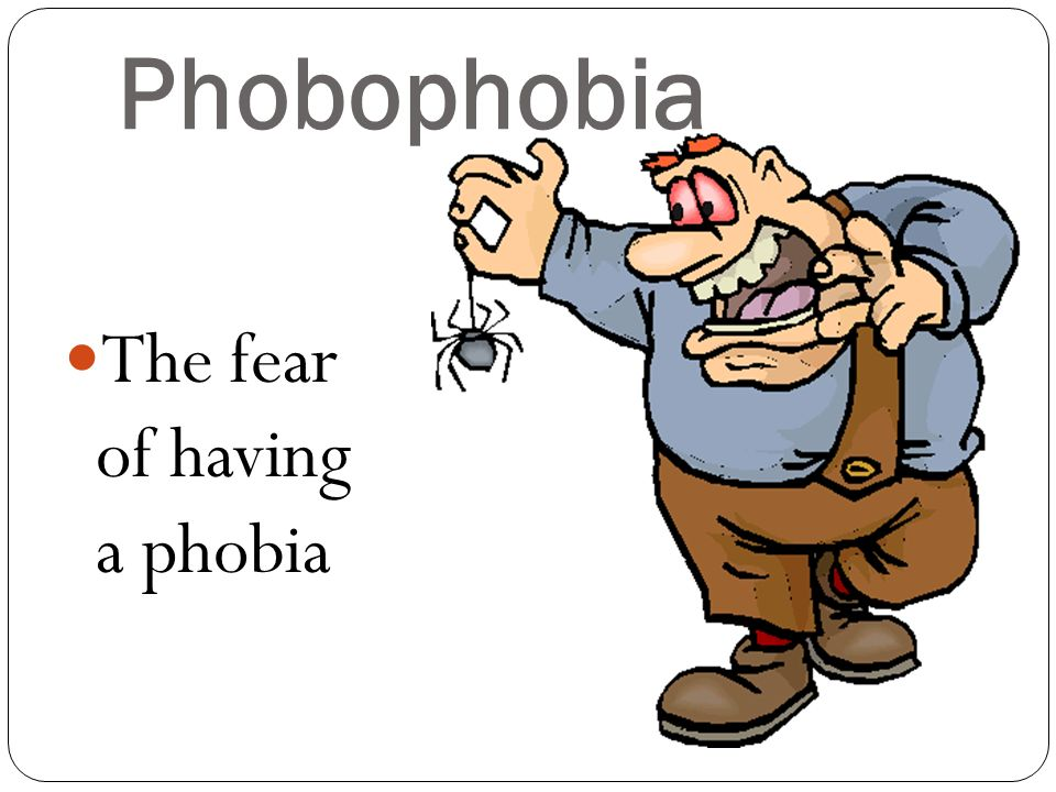 Phobophobia The fear of having a phobia