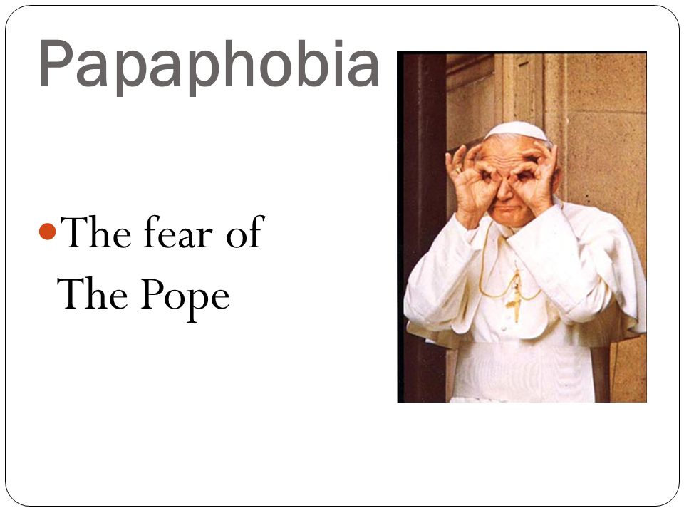 Papaphobia The fear of The Pope