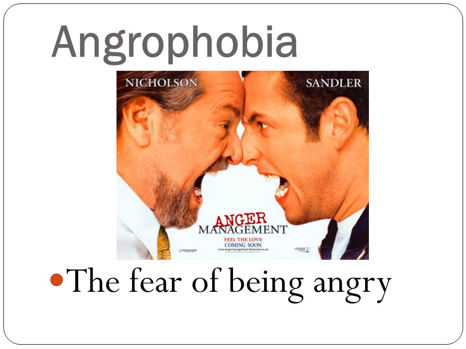 Angrophobia The fear of being angry