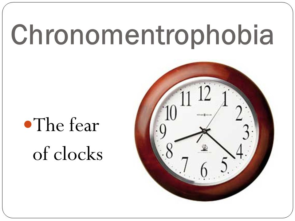 Chronomentrophobia The fear of clocks