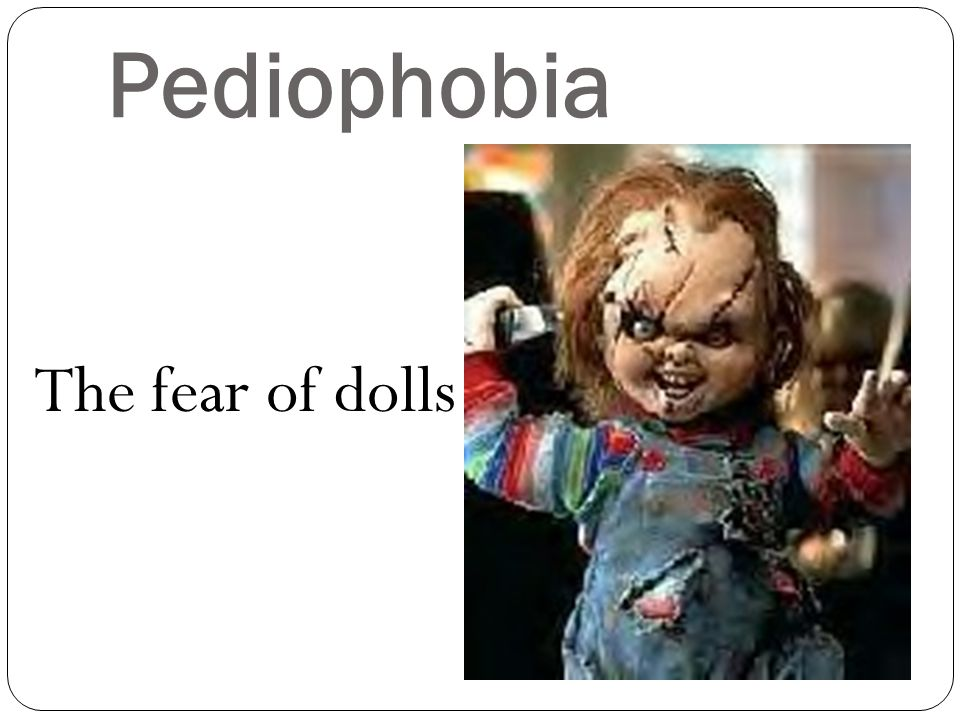 Pediophobia The fear of dolls