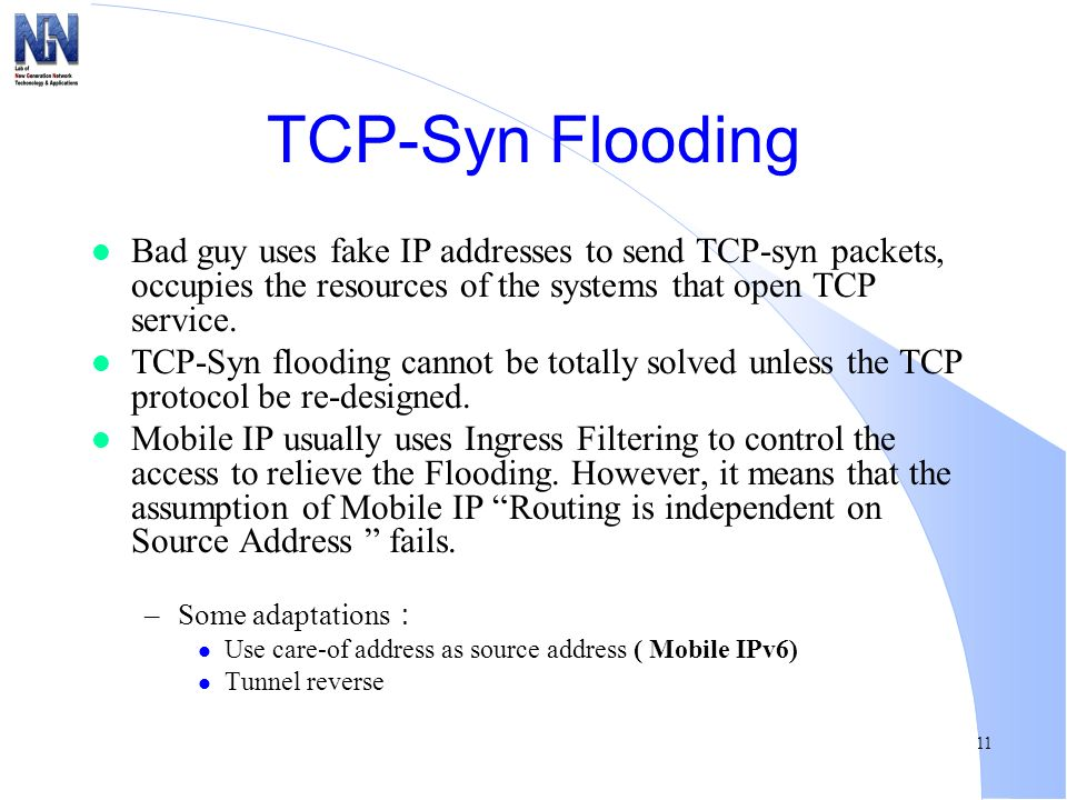 TCP-Syn Flooding Bad guy uses fake IP addresses to send TCP-syn packets, occupies the resources of the systems that open TCP service.