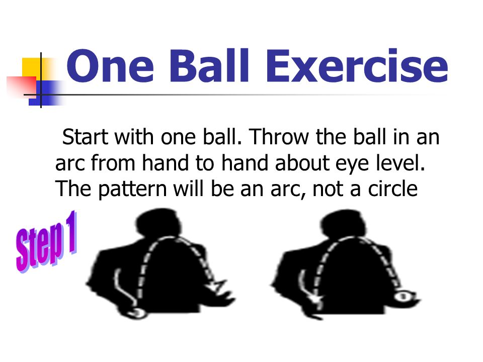 One Ball Exercise Start with one ball. Throw the ball in an arc from hand to hand about eye level. The pattern will be an arc, not a circle.