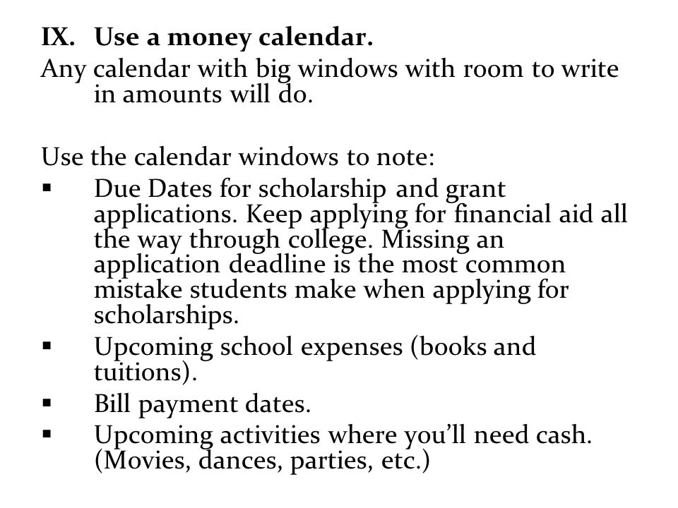 Use a money calendar. Any calendar with big windows with room to write in amounts will do. Use the calendar windows to note: