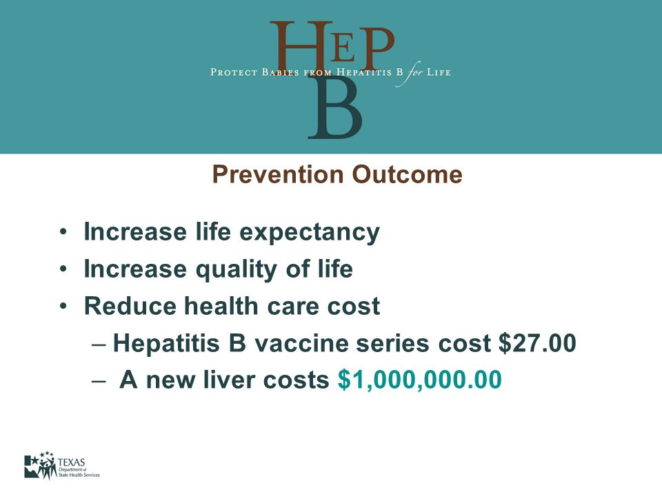 Prevention Outcome Increase life expectancy. Increase quality of life. Reduce health care cost. Hepatitis B vaccine series cost $