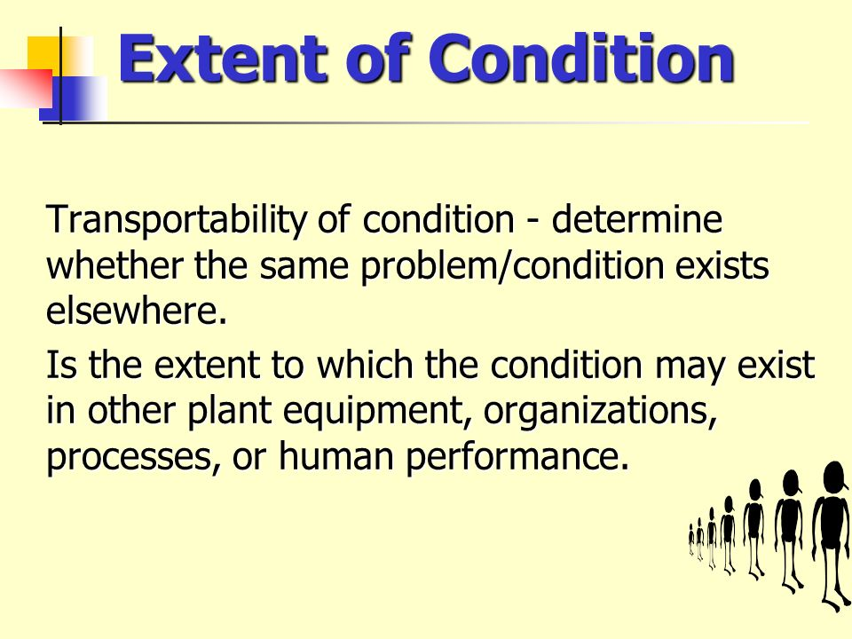 Extent of Condition Transportability of condition - determine whether the same problem/condition exists elsewhere.