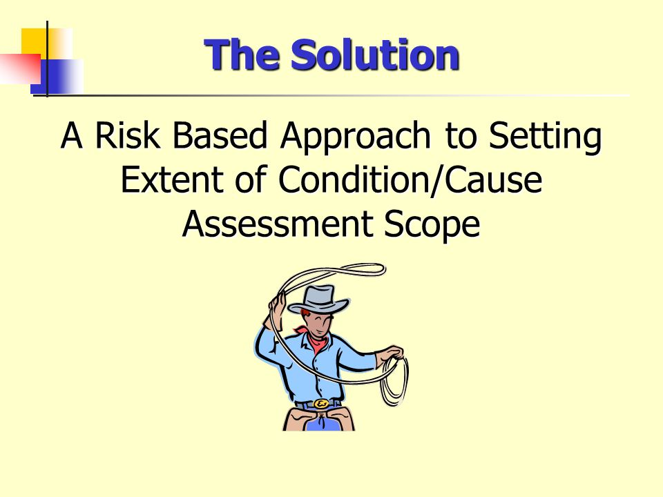 The Solution A Risk Based Approach to Setting Extent of Condition/Cause Assessment Scope