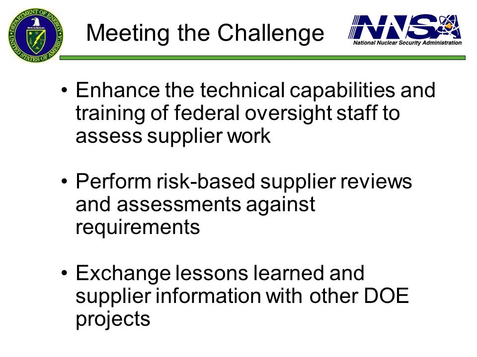 Meeting the ChallengeEnhance the technical capabilities and training of federal oversight staff to assess supplier work.