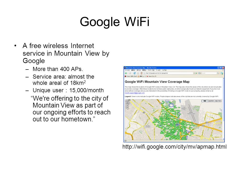 Google WiFi A free wireless Internet service in Mountain View by Google. More than 400 APs. Service area: almost the whole areal of 18km2.