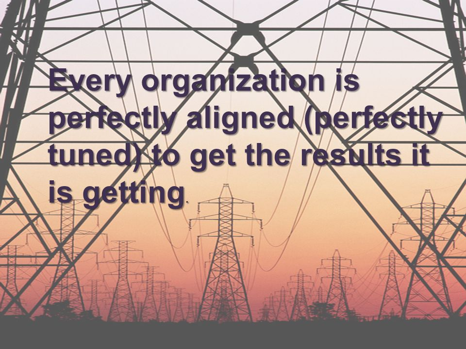 Every organization is perfectly aligned (perfectly tuned) to get the results it is getting.