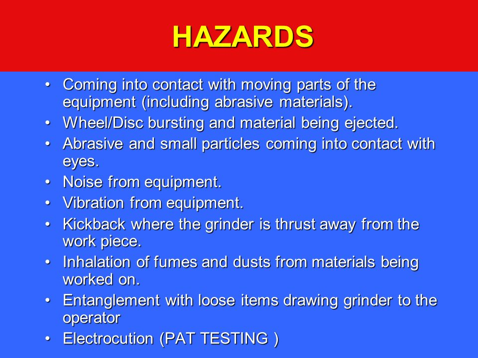 HAZARDS Coming into contact with moving parts of the equipment (including abrasive materials). Wheel/Disc bursting and material being ejected.