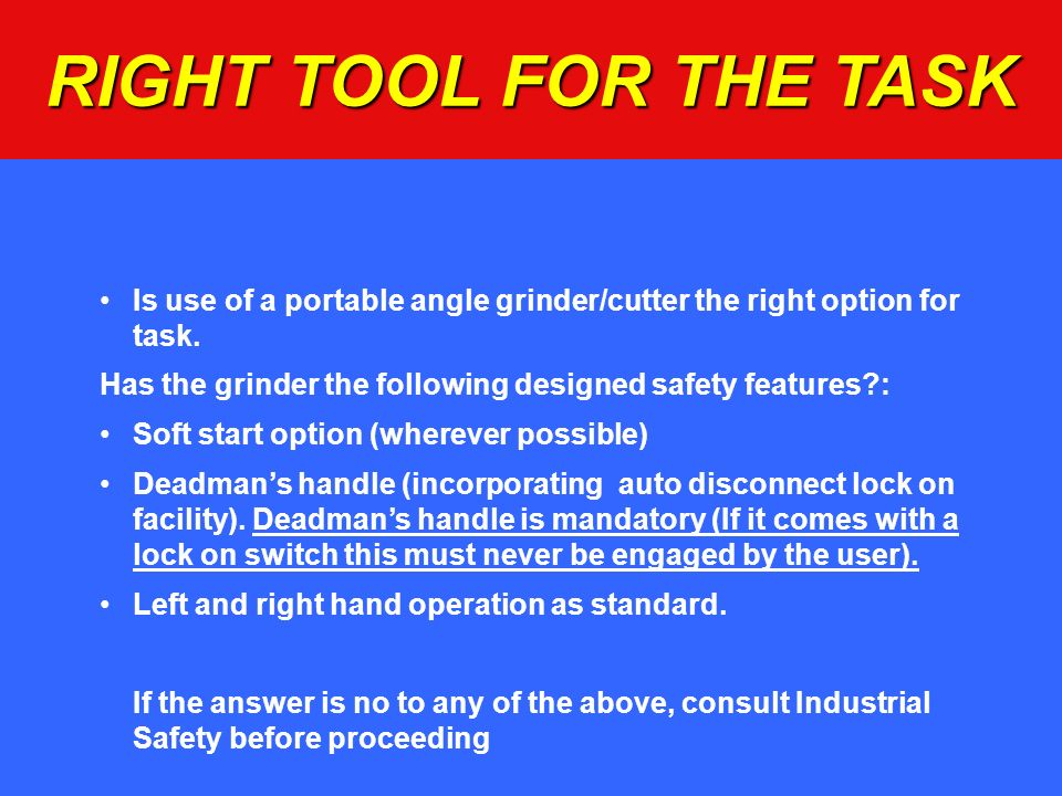 RIGHT TOOL FOR THE TASK Is use of a portable angle grinder/cutter the right option for task.