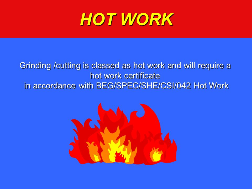 HOT WORK Grinding /cutting is classed as hot work and will require a