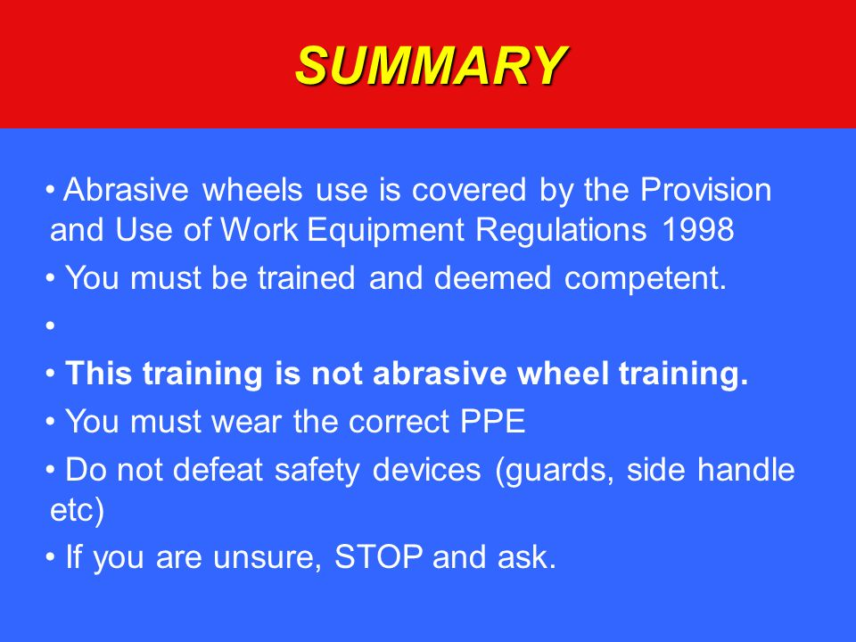 SUMMARY Abrasive wheels use is covered by the Provision and Use of Work Equipment Regulations 1998.
