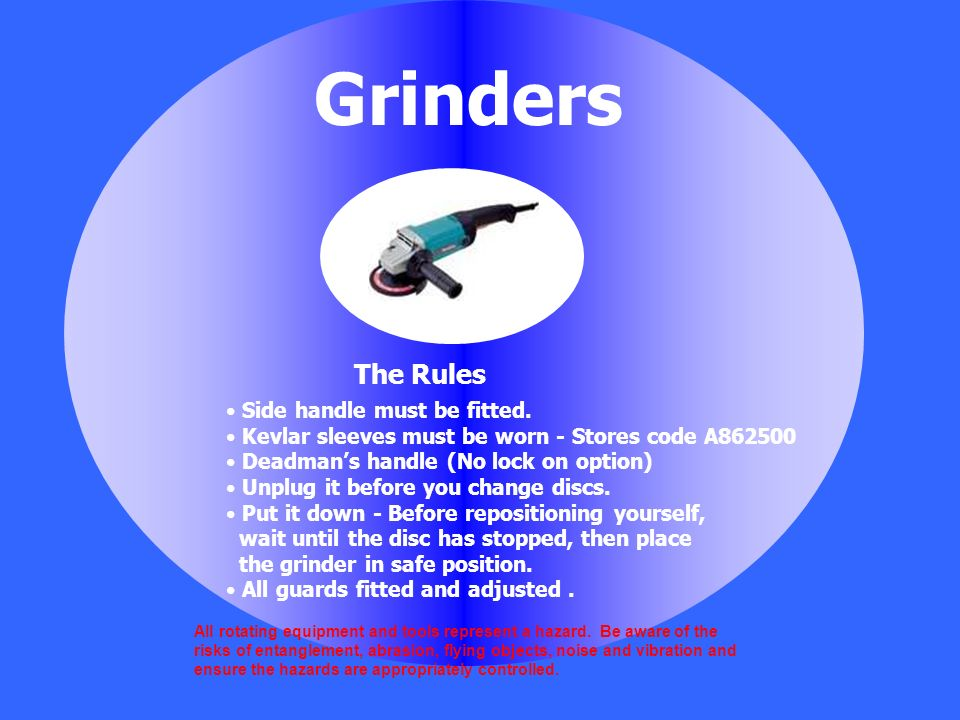Grinders The Rules Side handle must be fitted.